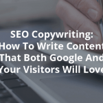 SEO Copywriting: How To Write Content That Both Google And Your Visitors Will Love