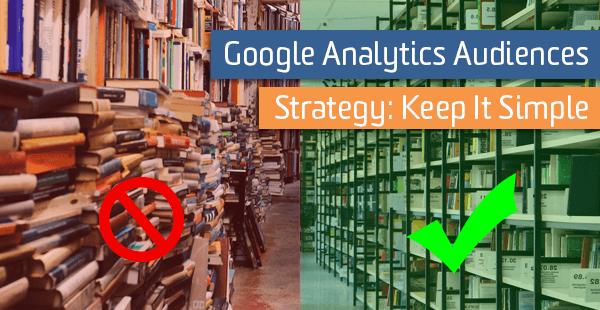 Google Analytics Audiences Strategy: Keep It Simple