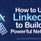 How to Use LinkedIn to Build a Powerful Network